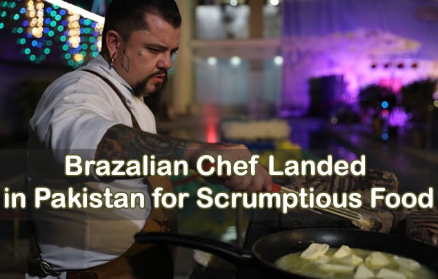 Brazilian Chef landed in Pakistan for Scrumptious Food