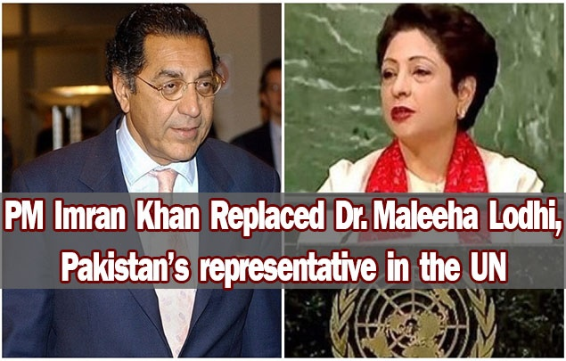 PM Imran Khan replaced Dr. Maleeha Lodhi, Pakistan's representative in the UN