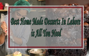 Best Home Made desserts In Lahore is all you need